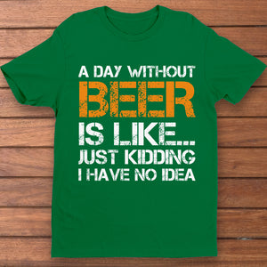 A day without beer is like just kidding i have no idea