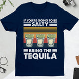 IF YOU'RE GOING TO BE SALTY BRING THE TEQUILA