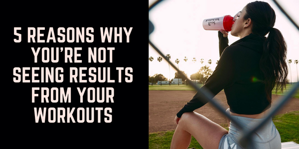 5 Reasons Why You're Not Seeing Results from Your Workouts