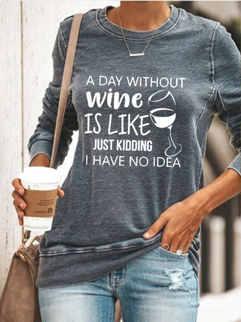 A Day Without Wine Is Like Just Kidding I Have No Idea Sweatshirt