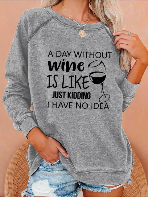 Women's A Day Without Wine Is Like Just Kidding I Have No Idea Sweatshirt