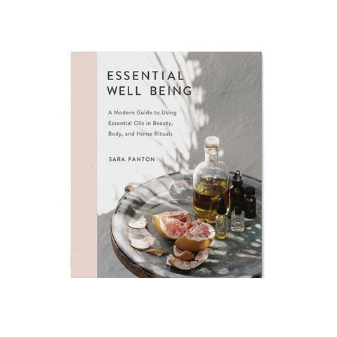 Essential Well Being : A Modern Guide to Using Essential Oils in Beauty, Body, and Home Rituals