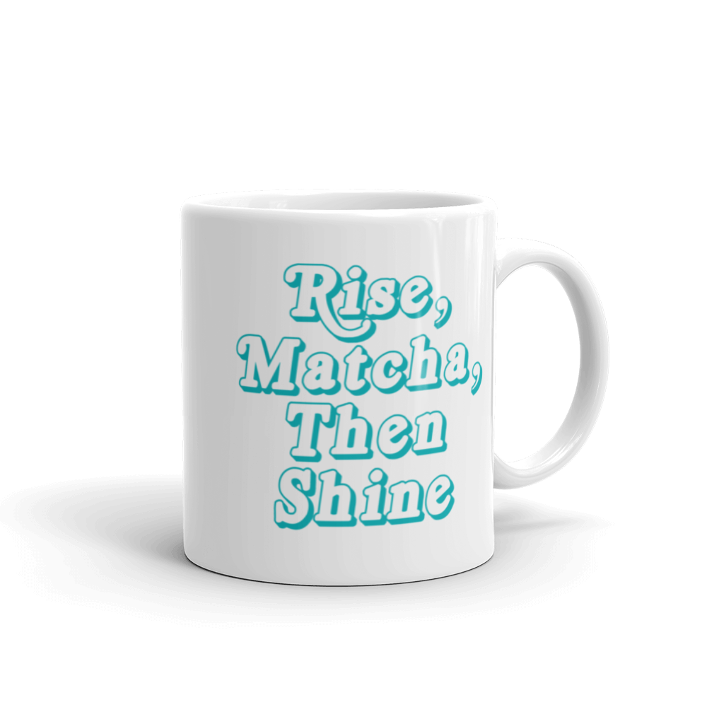 Rise, Matcha, Then Shine - Mug 11oz