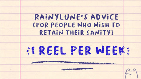 Rainylune's advice: 1 reel per week