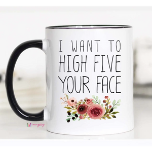 I Want to High Five Your Face Mug