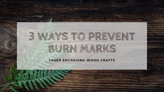 Laser Engraving Wood Crafts | 3 Ways To Prevent Burn Marks