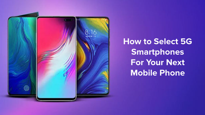 How to Select 5G Smartphones for Your Next Mobile Phone