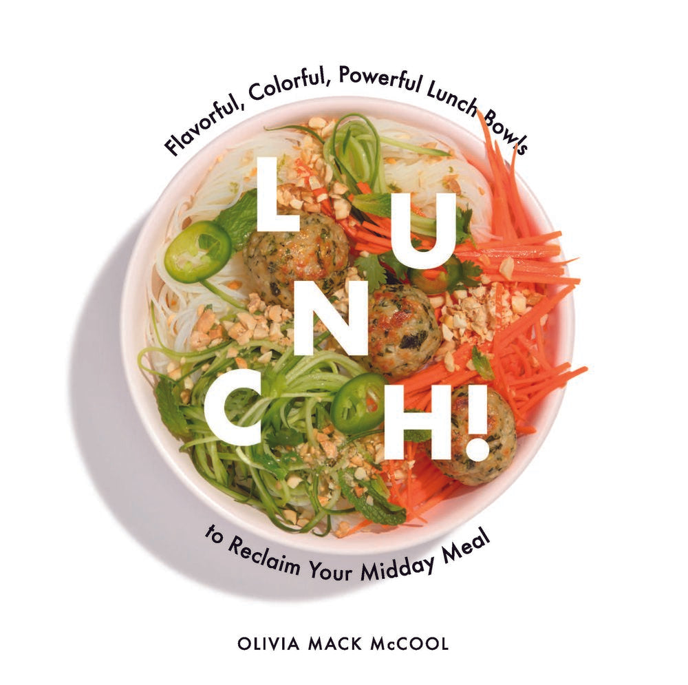Lunch! Flavorful, Colorful, Powerful Lunch Bowls to Reclaim Your Midday Meal