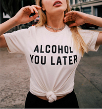 Load image into Gallery viewer, Alcohol You Later Tee