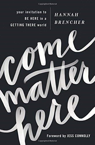 Come Matter Here: Your Invitation to Be Here in a Getting There World by Hannah Brencher