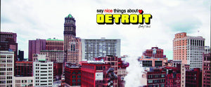 Say Nice Things About Detroit®