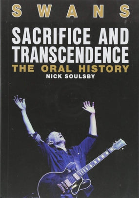 Swans - Soulsby, Nick - Sacrifice And Transcendence - The Oral History - Book - New