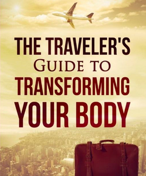 The Traveler's Guide to Transforming your Body