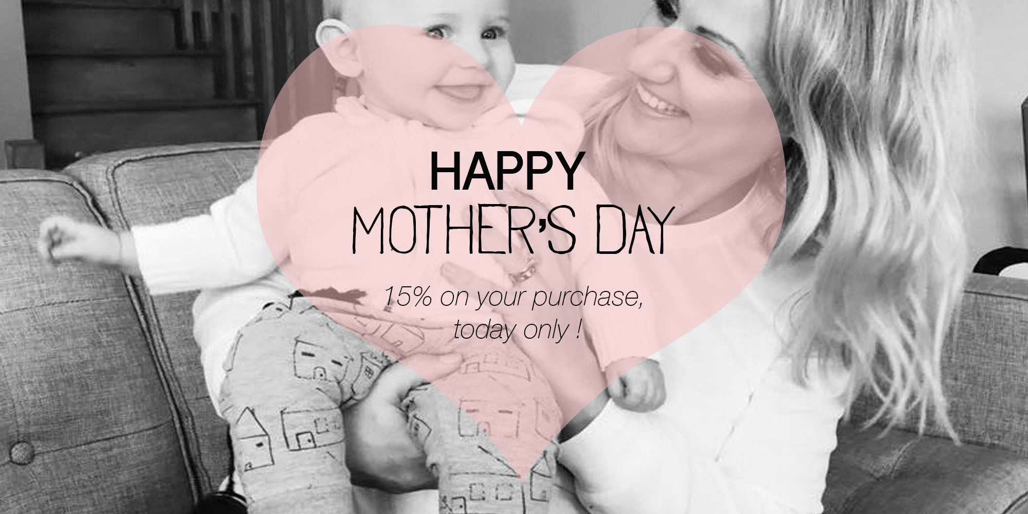 HAPPY MOTHER'S DAY - 15% OFF ON EVERYTHING