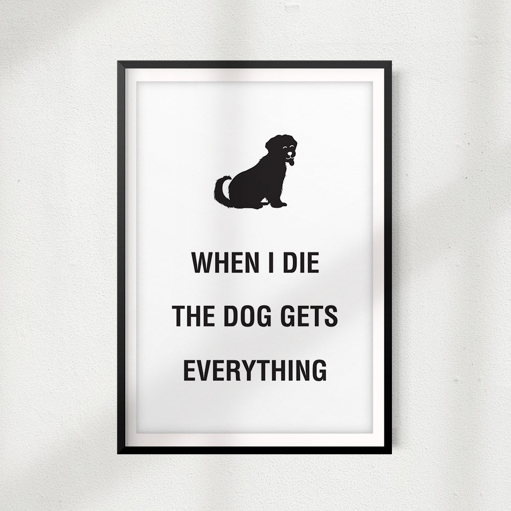 When I Die The Dog Gets Everything UNFRAMED Print Home Décor, Pet Wall Art - Gaucho Goods