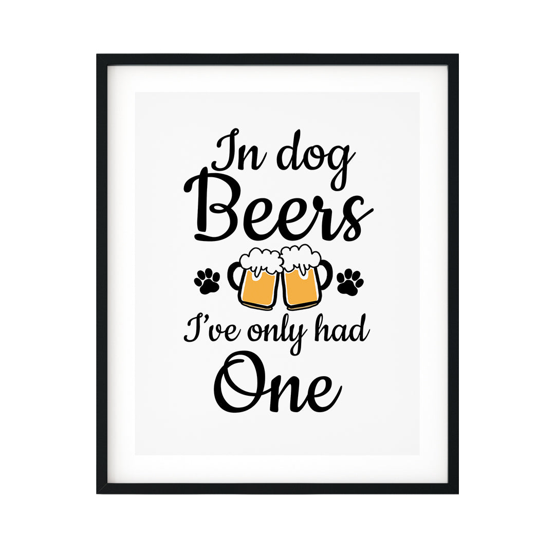 In Dog Beers I've Only Had One UNFRAMED Print Pet Decor Wall Art