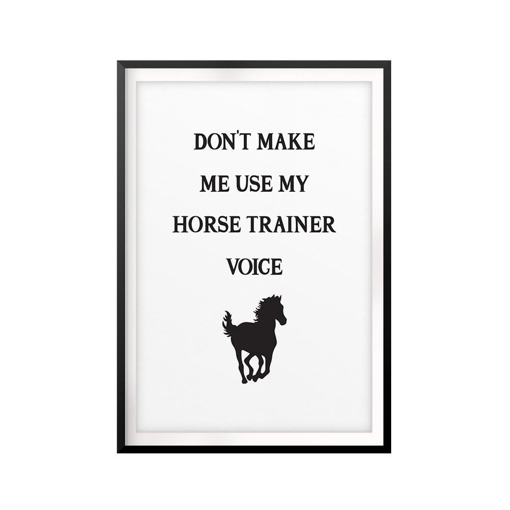 Don't Make Me Use My Horse Trainer Voice UNFRAMED Print Horse Lover Wall Art