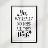 Yes, We Really Do Need All These Dogs UNFRAMED Print Home Décor, Pet Lover Gift, Quote Wall Art - Gaucho Goods