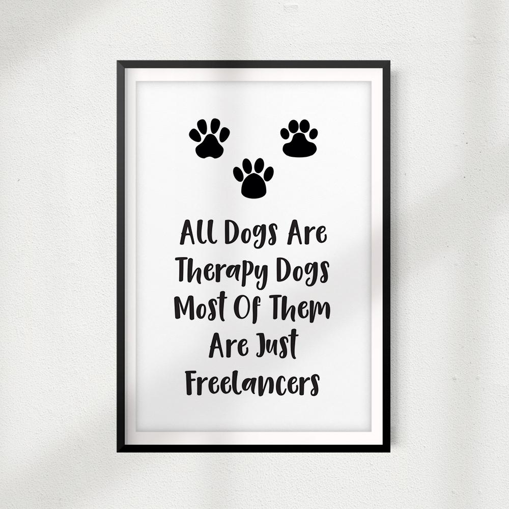 All Dogs Are Therapy Dogs Most Of Them Are Just Freelancers UNFRAMED Print Home Décor, Pet Wall Art - Gaucho Goods