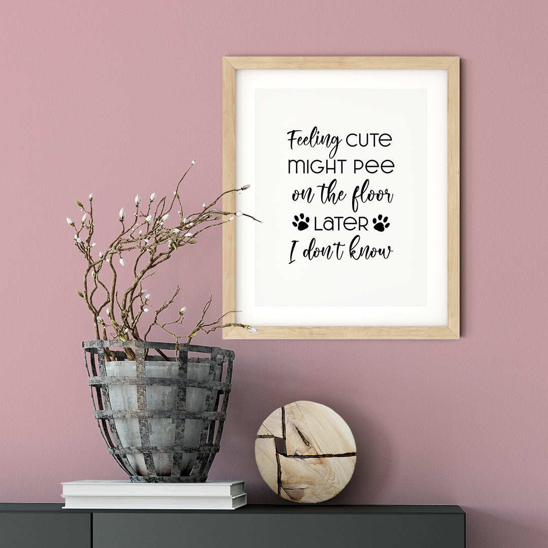 Feeling Cute Might Pee On The Floor Later I Don't Know UNFRAMED Print Pet Decor Wall Art