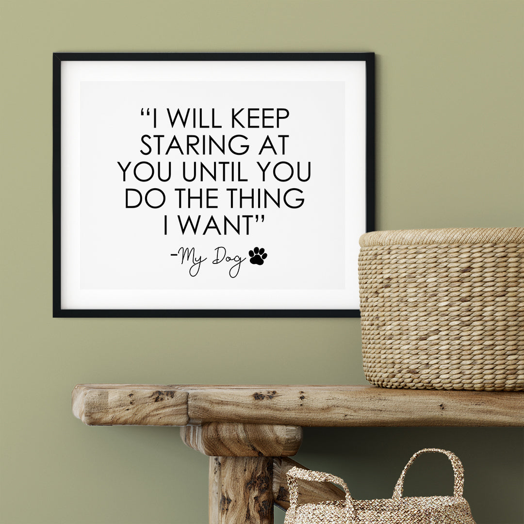 """I Will Keep Staring At You Until You Do The Thing That I Want"" My Dog UNFRAMED Print Pet Lover Wall Art"