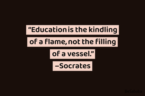 """Education is the kindling of a flame, not the filling of a vessel."" – Socrates"