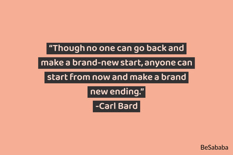 """Though no one can go back and make a brand-new start, anyone can start from now and make a brand new ending."" - Carl Bard"