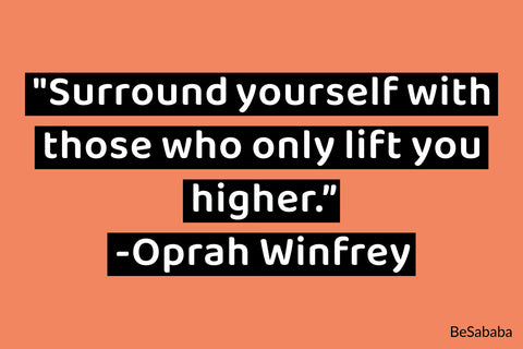 """Surround yourself with those who only lift you higher."" -Oprah Winfrey"