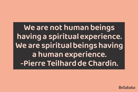 """We are not human beings having a spiritual experience. We are spiritual beings having a human experience."" -Pierre Teilhard de Chardin"