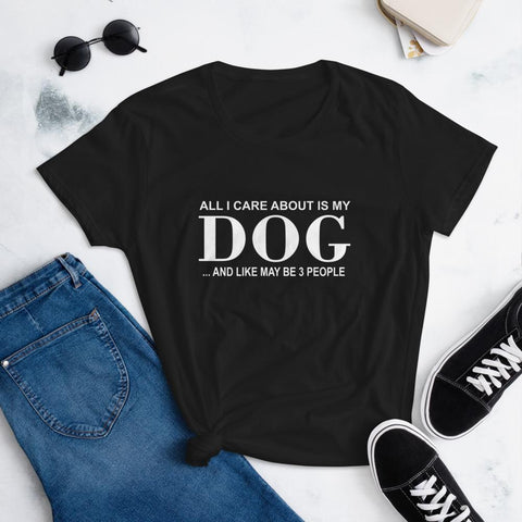 all I care about my dog and may be like 3 people shirt