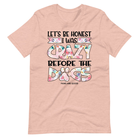 Let's Be Honest I Was Crazy Before the Dogs Unisex T-Shirt