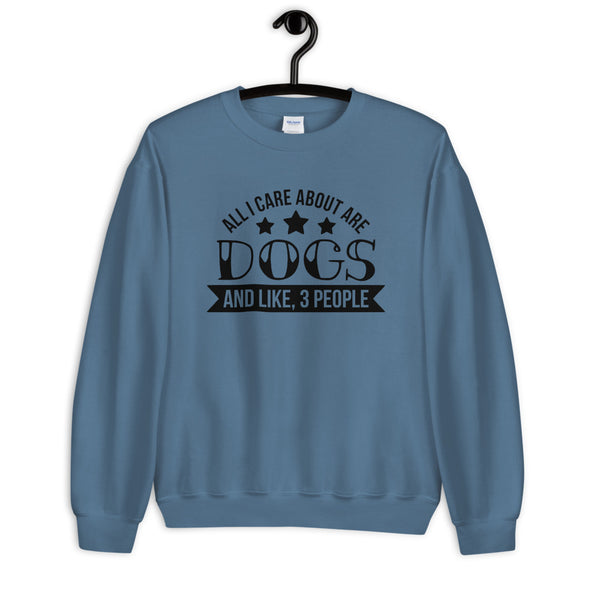 All I Care About are Dogs And Like 3 People Sweatshirt