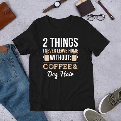 2 Things I Never Leave Home Without Coffee & Dog Hair Unisex T-Shirt