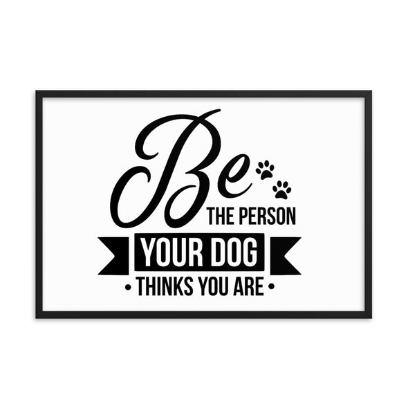 Be the Person Your Dog Thinks You Are Framed Poster