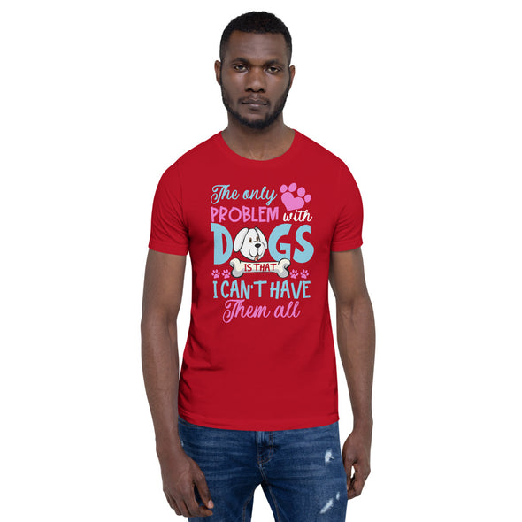 The Only Problem With Dogs is That I Can't Have Them All Unisex T-Shirt