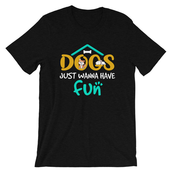 Dogs Just Wanna Have Fun Unisex T-Shirt