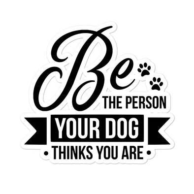 Be the Person Your Dog Thinks You Are Premium Stickers