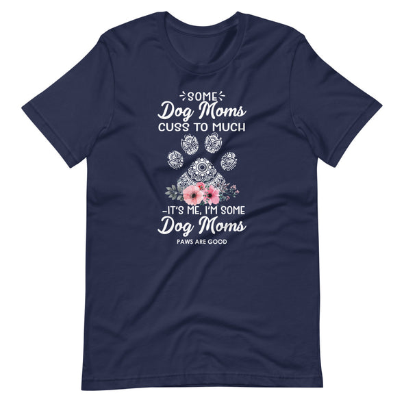 Some Dog Moms Cuss Too Much, It's Me I'M Some Dog Moms Unisex T-Shirt