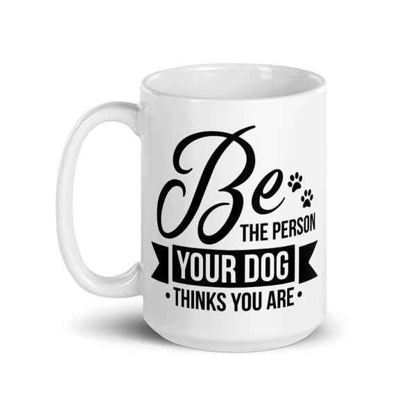 Be the Person Your Dog Thinks You Are Coffee Mug