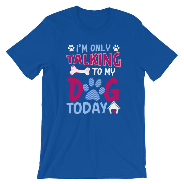 I'm Only Talking to My Dog Today Unisex T-Shirt