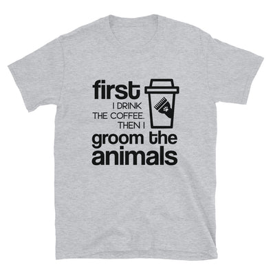 First I Drink the Coffee Then I Groom the Animals Unisex T-Shirt