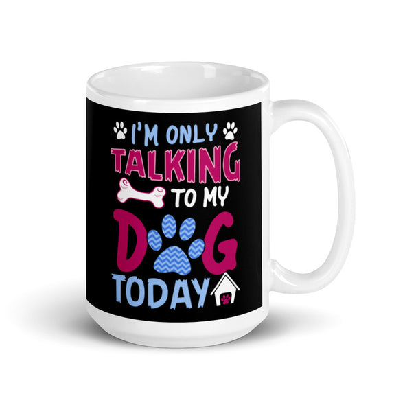 I'M Only Talking to My Dog Today Coffee Mug for Dog Lovers