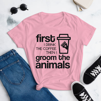 First I Drink the Coffee Then I Groom the Animals T-Shirt for Women