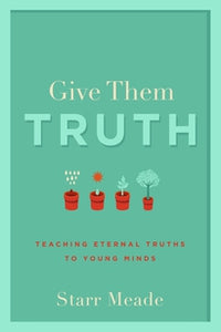 Give Them Truth: Teaching Eternal Truths to Young Minds — Paperback