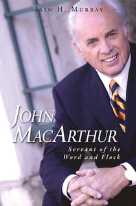 John MacArthur: Servant of the Word and Flock — Hardcover