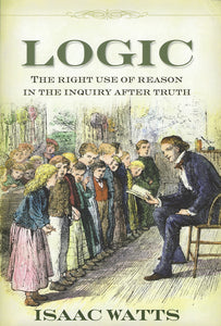 Logic: The Right Use of Reason in the Inquiry After Truth — Hardcover