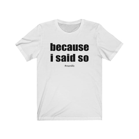 Because I Said So Mom Life Unisex Jersey Short Sleeve Tee