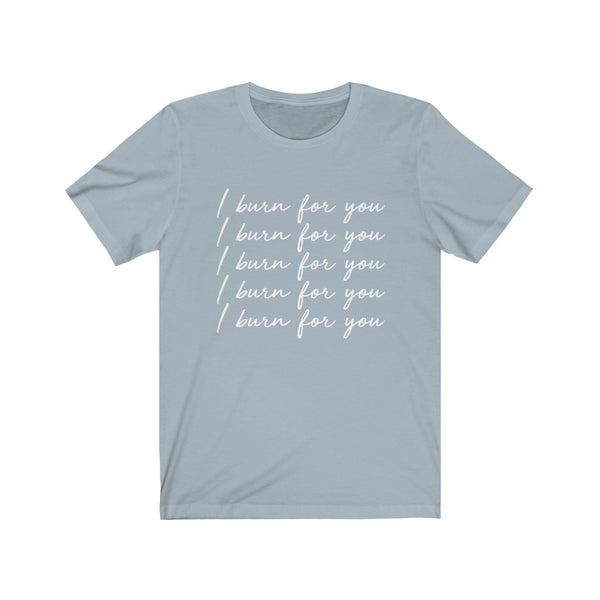 I Burn For You Unisex Tee