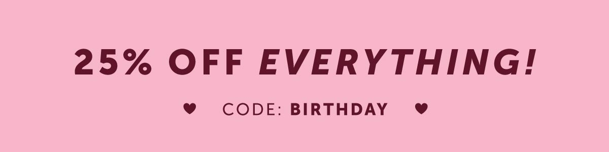 25% OFF EVERYTHING. CODE: BIRTHDAY