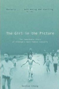 The Girl In The Picture : The Remarkable Story Of Vietnam's Most Famous Casualty